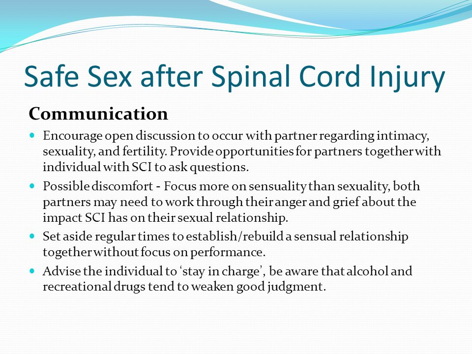 Safe Sex after Spinal Cord Injury Communication Encourage open discussion to occur with partner regarding intimacy, sexuality, and fertility.