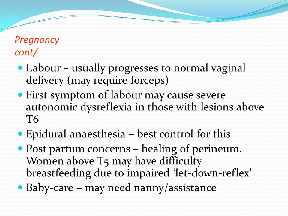Pregnancy cont/ Labour – usually progresses to normal vaginal delivery (may require forceps) First symptom of labour may cause severe autonomic dysreflexia in those with lesions above T6 Epidural anaesthesia – best control for this Post partum concerns – healing of perineum.