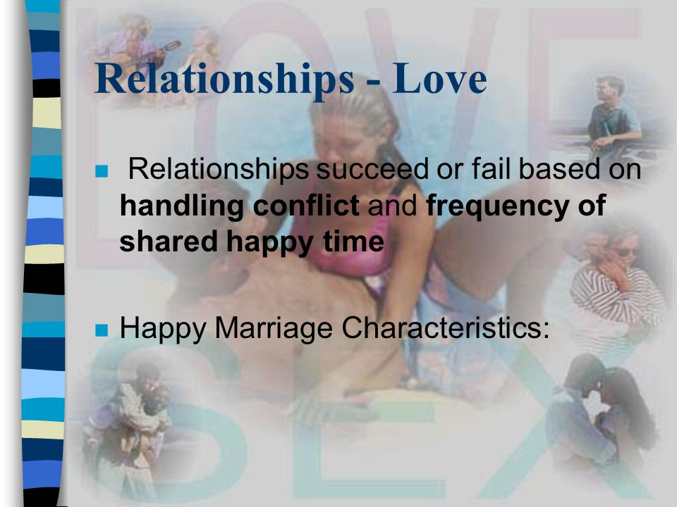 Relationships - Love n Relationships succeed or fail based on handling conflict and frequency of shared happy time n Happy Marriage Characteristics: