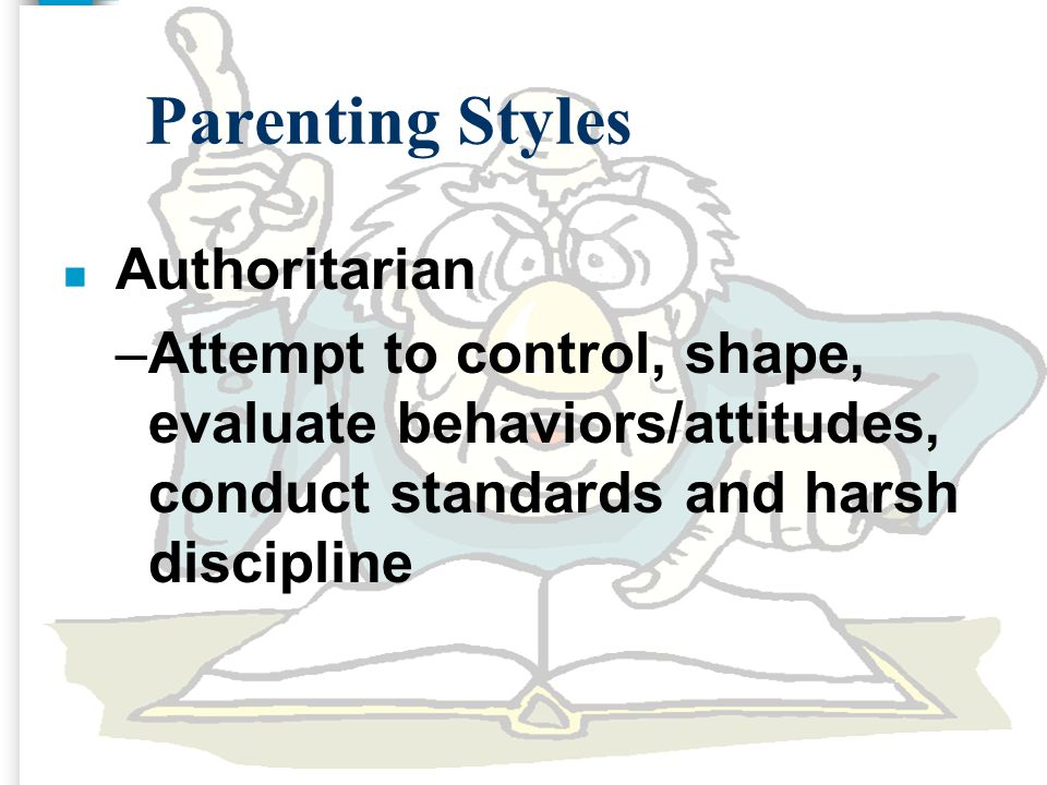 Parenting Styles n Authoritarian –Attempt to control, shape, evaluate behaviors/attitudes, conduct standards and harsh discipline
