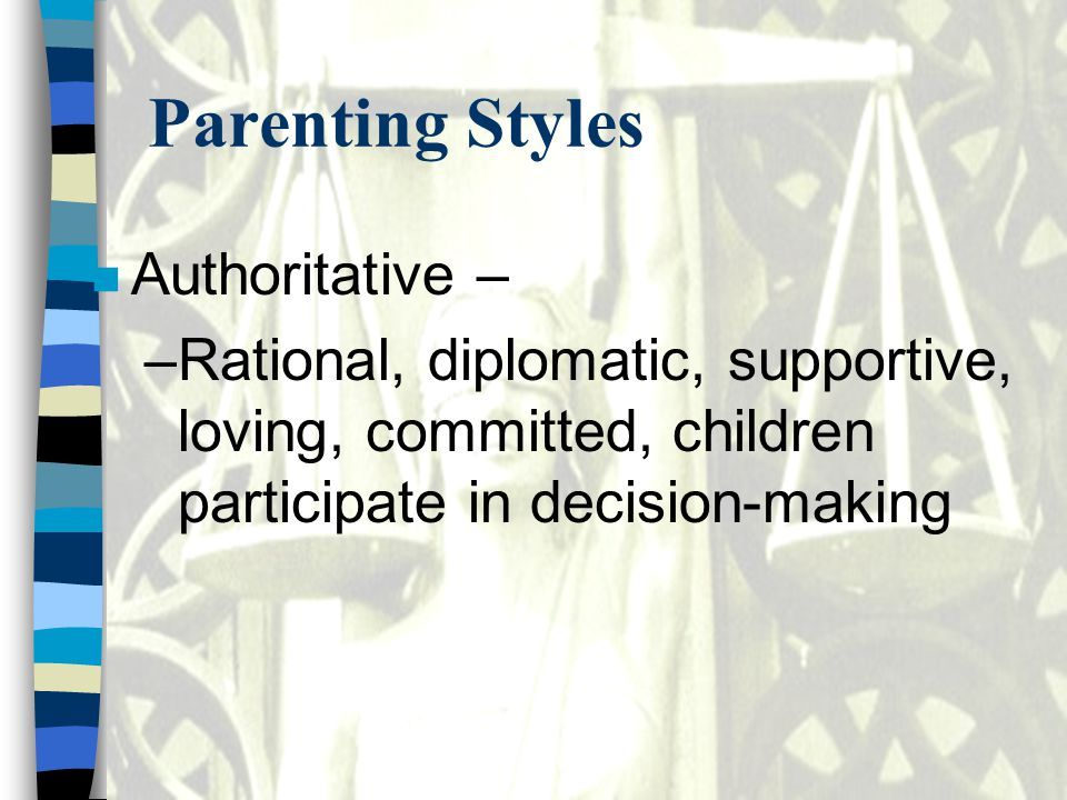 Parenting Styles n Authoritative – –Rational, diplomatic, supportive, loving, committed, children participate in decision-making