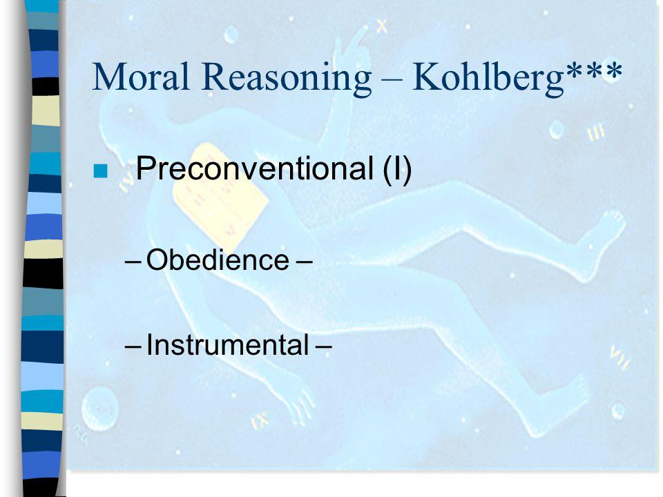 Moral Reasoning – Kohlberg*** n Preconventional (I) –Obedience – –Instrumental –