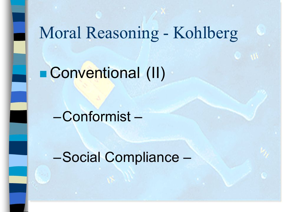Moral Reasoning - Kohlberg n Conventional (II) –Conformist – –Social Compliance –