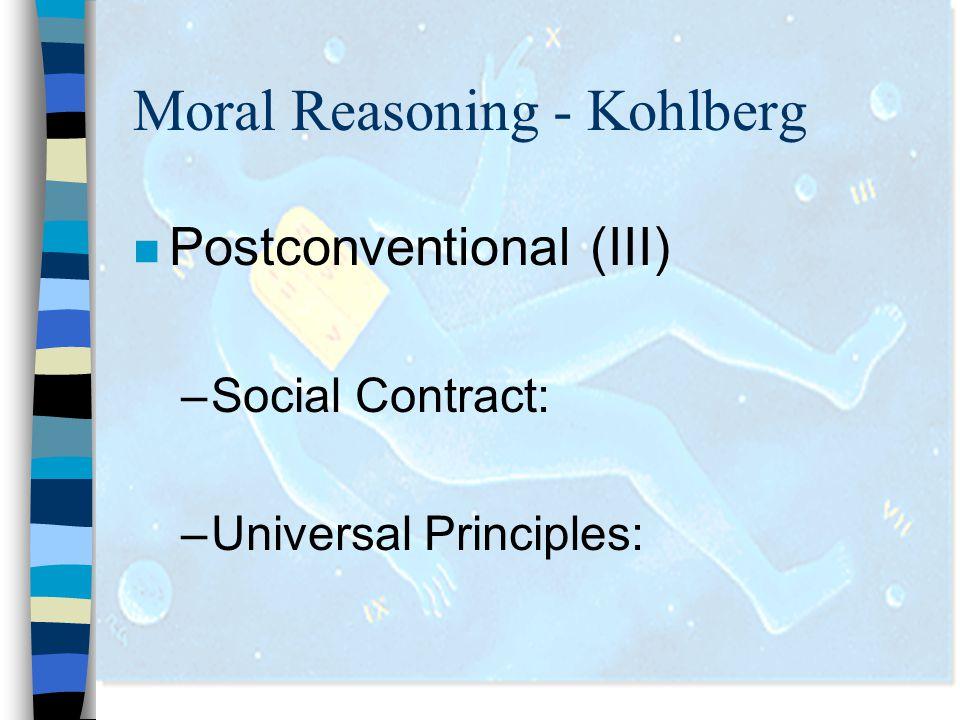 Moral Reasoning - Kohlberg n Postconventional (III) –Social Contract: –Universal Principles: