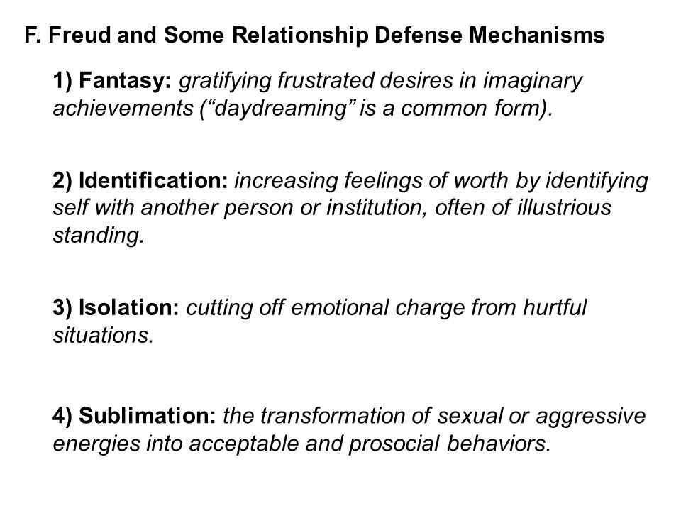 """F. Freud and Some Relationship Defense Mechanisms 1) Fantasy: gratifying frustrated desires in imaginary achievements (""""daydreaming"""" is a common form)"""