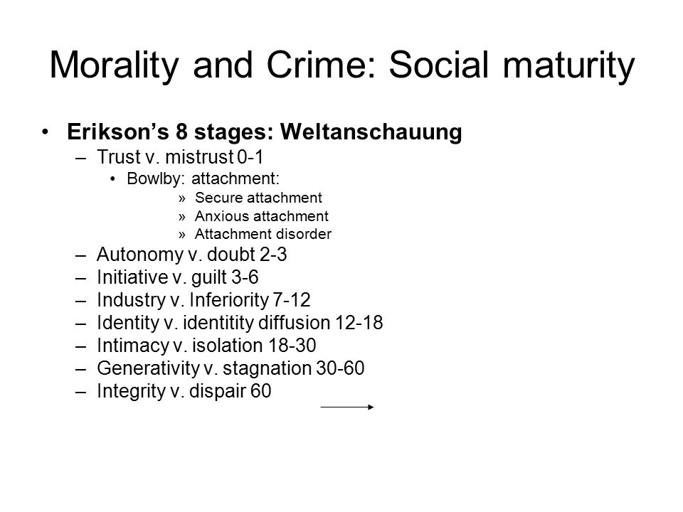 Morality and Crime: Social maturity Erikson's 8 stages: Weltanschauung –Trust v.
