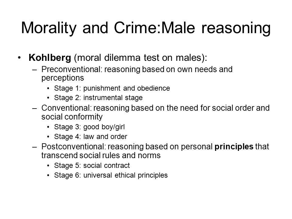 Morality and Crime:Male reasoning Kohlberg (moral dilemma test on males): –Preconventional: reasoning based on own needs and perceptions Stage 1: punishment and obedience Stage 2: instrumental stage –Conventional: reasoning based on the need for social order and social conformity Stage 3: good boy/girl Stage 4: law and order –Postconventional: reasoning based on personal principles that transcend social rules and norms Stage 5: social contract Stage 6: universal ethical principles