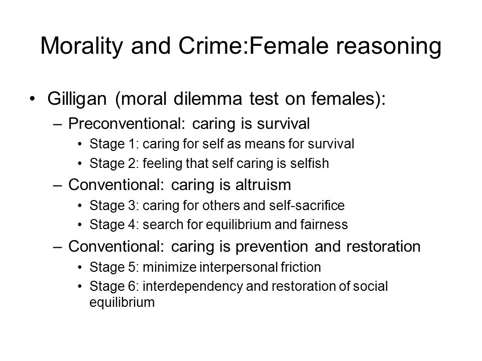 Morality and Crime:Female reasoning (2) Movement through stages requires appropriate intellectual and social maturity which are achieved through maturation and socialization.