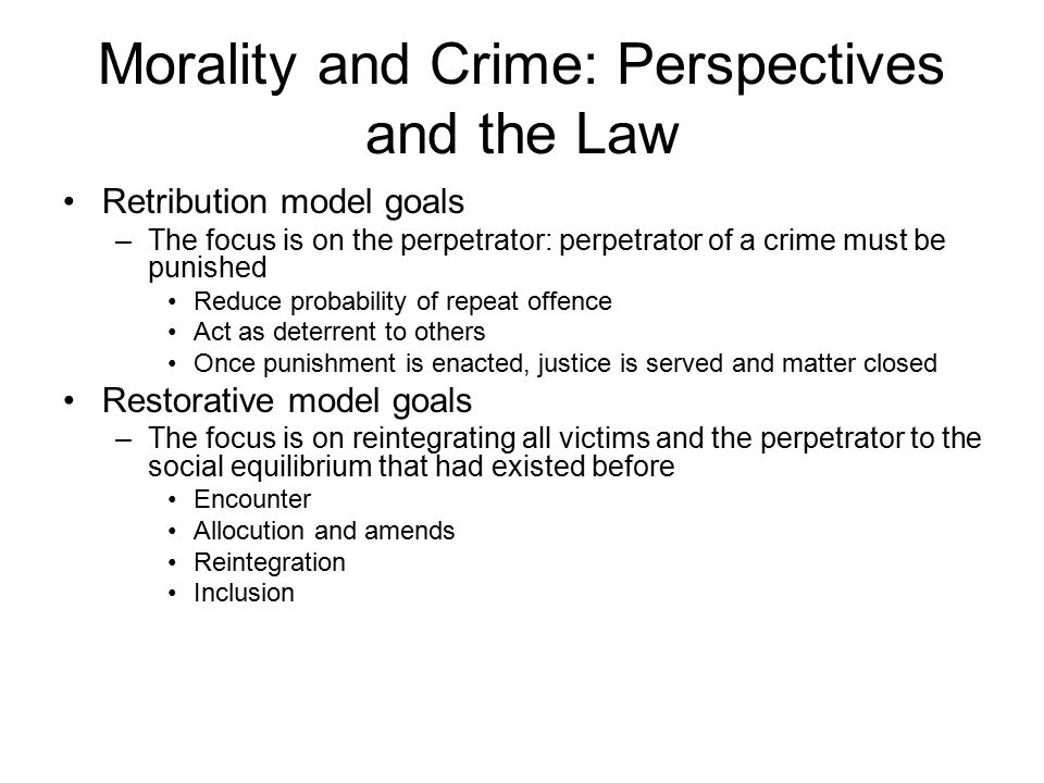 Morality and Crime: Perspectives and the Law Retribution model goals –The focus is on the perpetrator: perpetrator of a crime must be punished Reduce probability of repeat offence Act as deterrent to others Once punishment is enacted, justice is served and matter closed Restorative model goals –The focus is on reintegrating all victims and the perpetrator to the social equilibrium that had existed before Encounter Allocution and amends Reintegration Inclusion