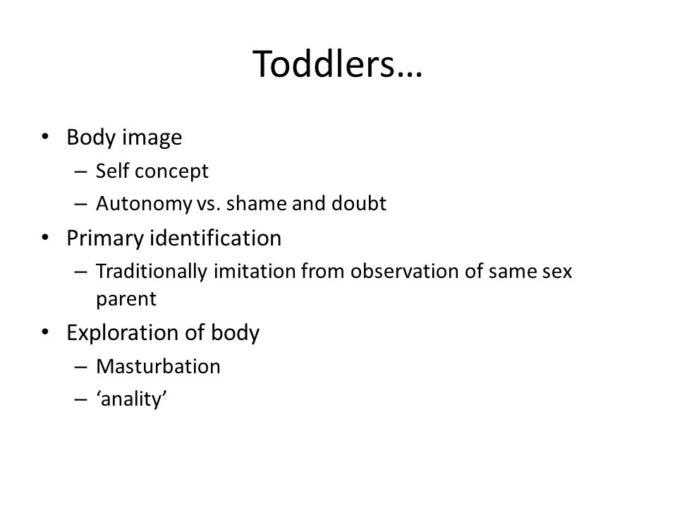 Toddlers… Body image – Self concept – Autonomy vs. shame and doubt Primary identification – Traditionally imitation from observation of same sex paren