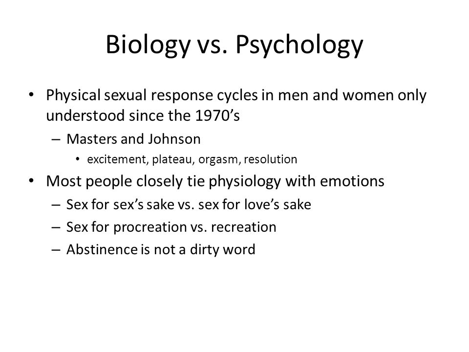 Biology vs. Psychology Physical sexual response cycles in men and women only understood since the 1970's – Masters and Johnson excitement, plateau, or