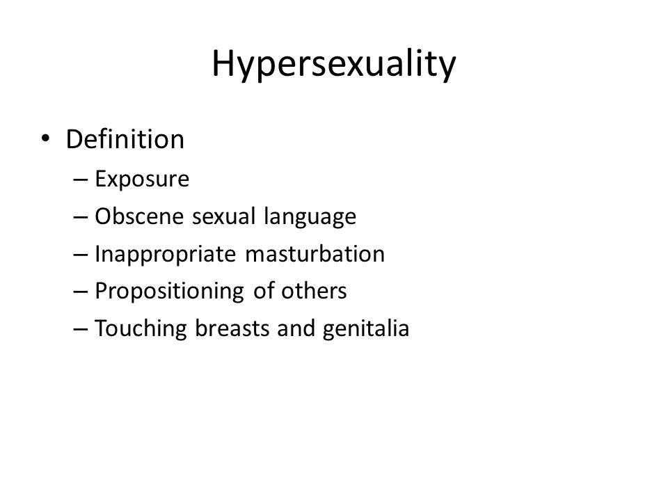Hypersexuality Definition – Exposure – Obscene sexual language – Inappropriate masturbation – Propositioning of others – Touching breasts and genitali