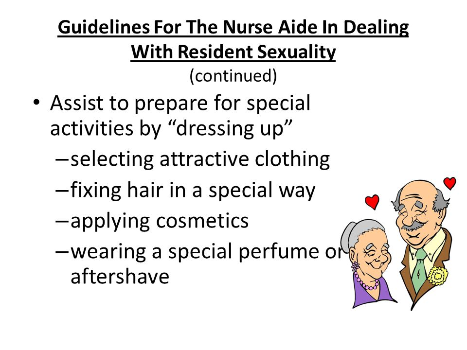 """Nursing Fundamentals 724330 Guidelines For The Nurse Aide In Dealing With Resident Sexuality (continued) Assist to prepare for special activities by """""""