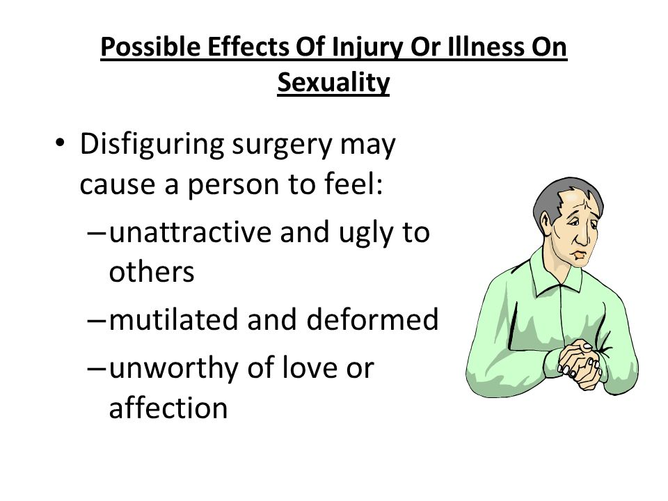 Nursing Fundamentals 724334 Possible Effects Of Injury Or Illness On Sexuality Disfiguring surgery may cause a person to feel: – unattractive and ugly