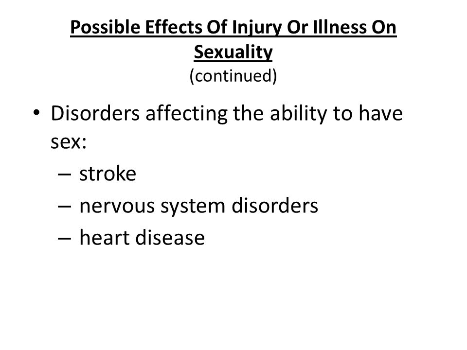 Nursing Fundamentals 724338 Possible Effects Of Injury Or Illness On Sexuality (continued) Disorders affecting the ability to have sex: – stroke – ner