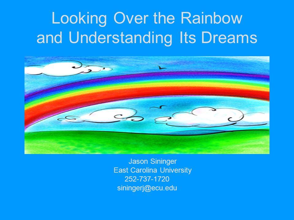 Looking Over the Rainbow and Understanding Its Dreams Jason Sininger East Carolina University 252-737-1720 siningerj@ecu.edu