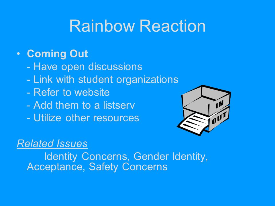 Rainbow Reaction Coming Out - Have open discussions - Link with student organizations - Refer to website - Add them to a listserv - Utilize other reso