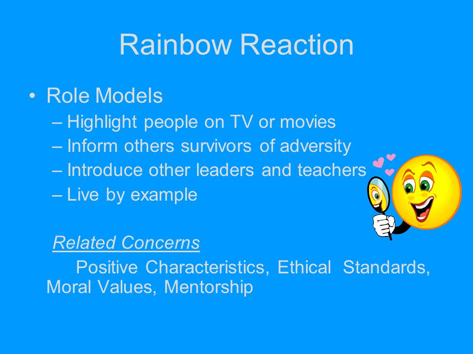 Rainbow Reaction Role Models –Highlight people on TV or movies –Inform others survivors of adversity –Introduce other leaders and teachers –Live by ex