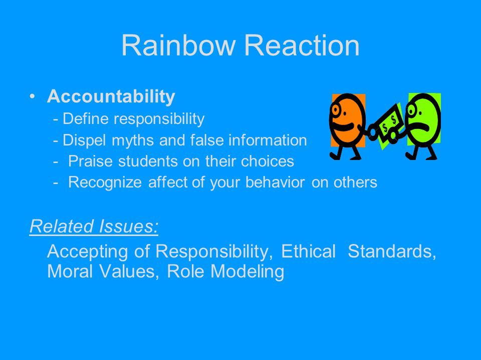 Rainbow Reaction Accountability - Define responsibility - Dispel myths and false information -Praise students on their choices -Recognize affect of yo