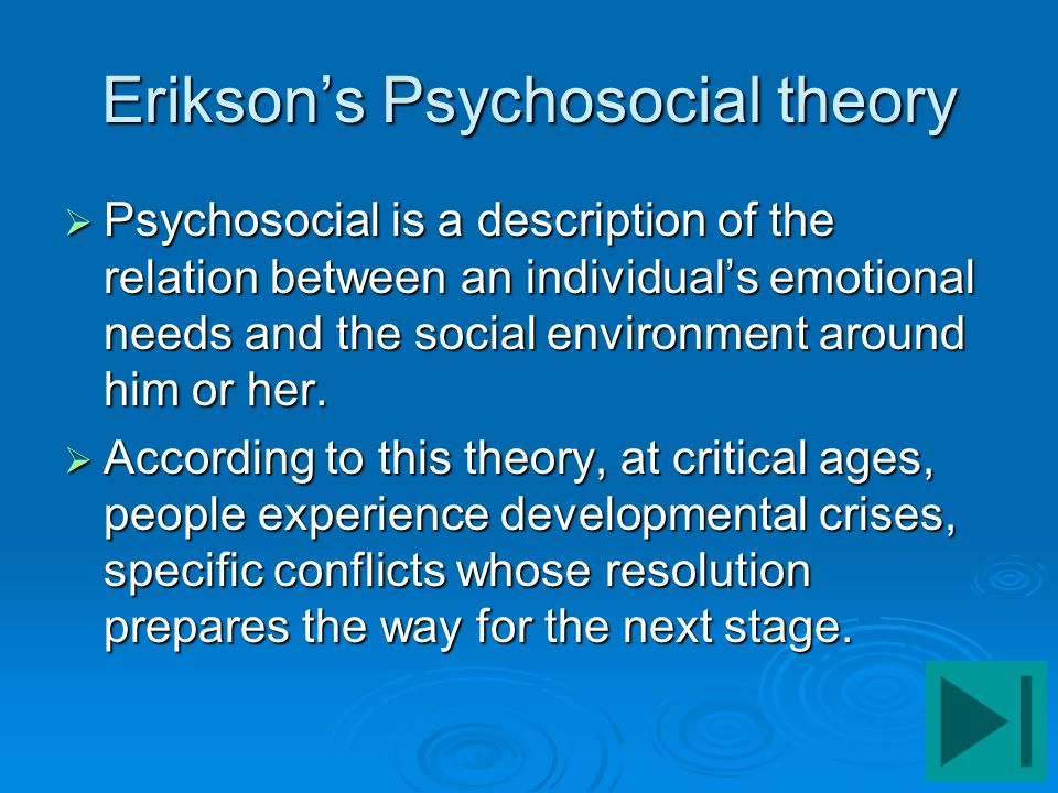 Erikson's Psychosocial theory  Psychosocial is a description of the relation between an individual's emotional needs and the social environment aroun