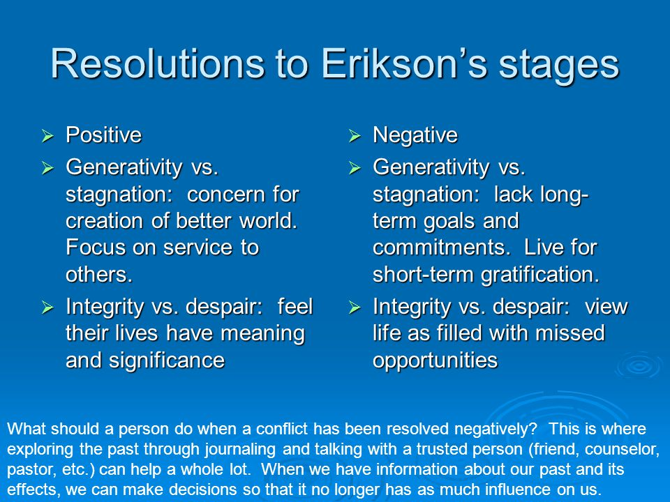 Resolutions to Erikson's stages  Positive  Generativity vs. stagnation: concern for creation of better world. Focus on service to others.  Integrit