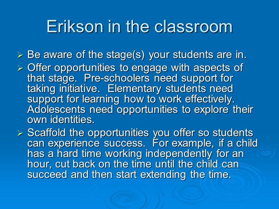 Erikson in the classroom  Be aware of the stage(s) your students are in.  Offer opportunities to engage with aspects of that stage. Pre-schoolers ne