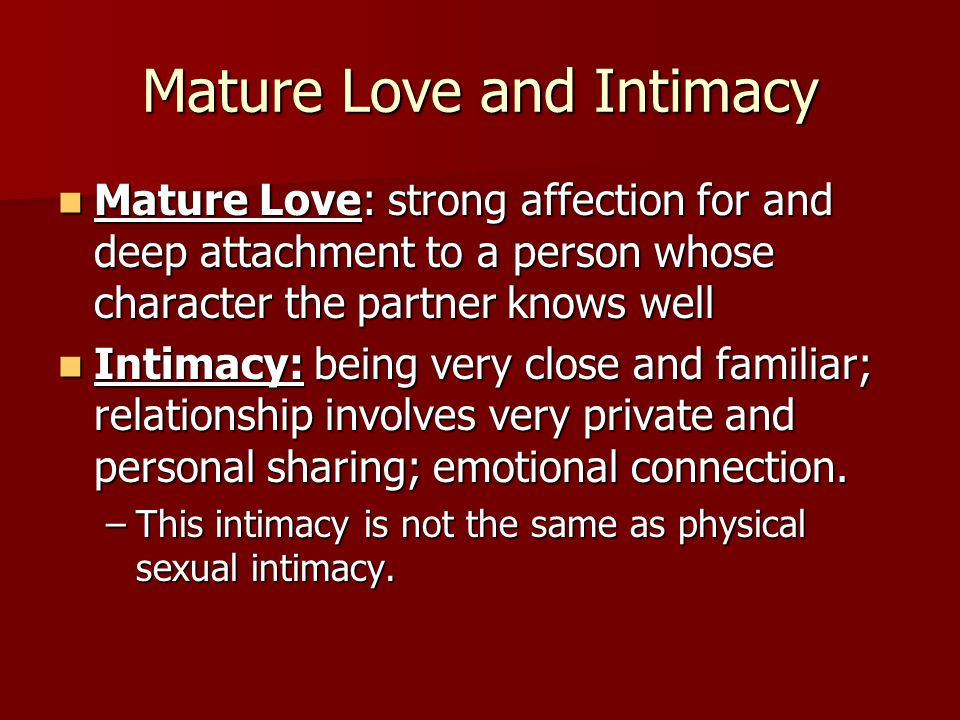 Mature Love and Intimacy Mature Love: strong affection for and deep attachment to a person whose character the partner knows well Mature Love: strong