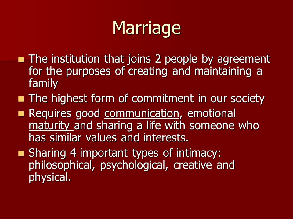 Marriage The institution that joins 2 people by agreement for the purposes of creating and maintaining a family The institution that joins 2 people by