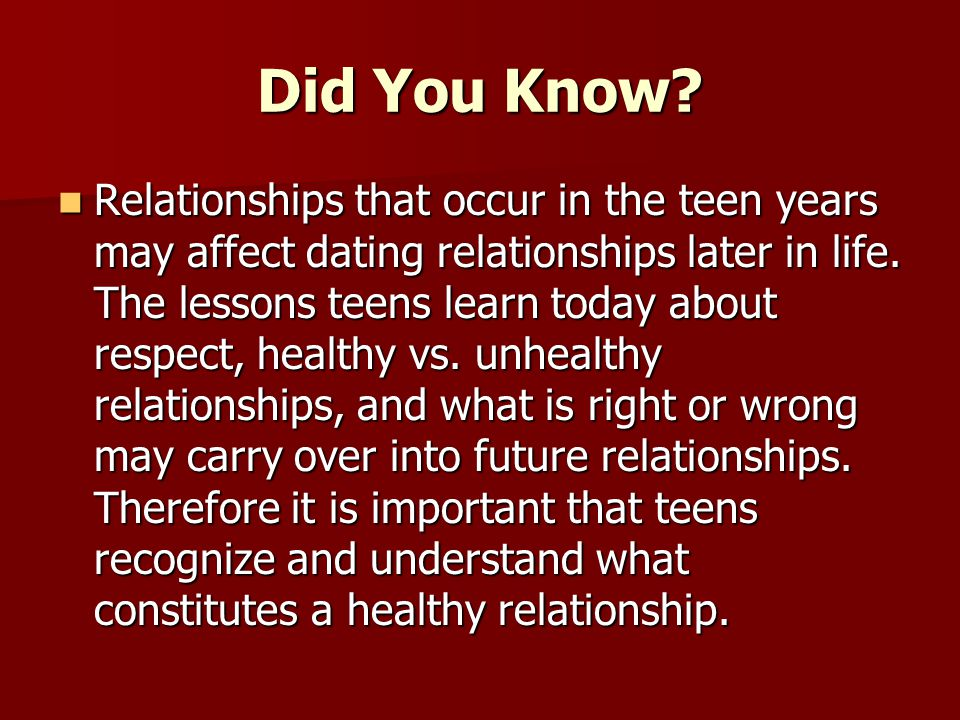 Did You Know? Relationships that occur in the teen years may affect dating relationships later in life. The lessons teens learn today about respect, h