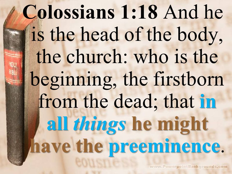in all things he might have the preeminence Colossians 1:18 And he is the head of the body, the church: who is the beginning, the firstborn from the dead; that in all things he might have the preeminence.