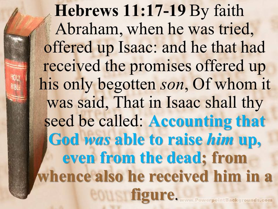 Accounting that God was able to raise him up, even from the dead; from whence also he received him in a figure. Hebrews 11:17-19 By faith Abraham, whe