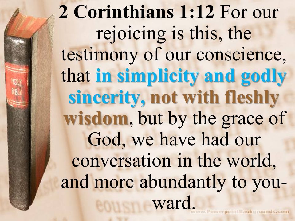 in simplicity and godly sincerity, not with fleshly wisdom 2 Corinthians 1:12 For our rejoicing is this, the testimony of our conscience, that in simplicity and godly sincerity, not with fleshly wisdom, but by the grace of God, we have had our conversation in the world, and more abundantly to you- ward.