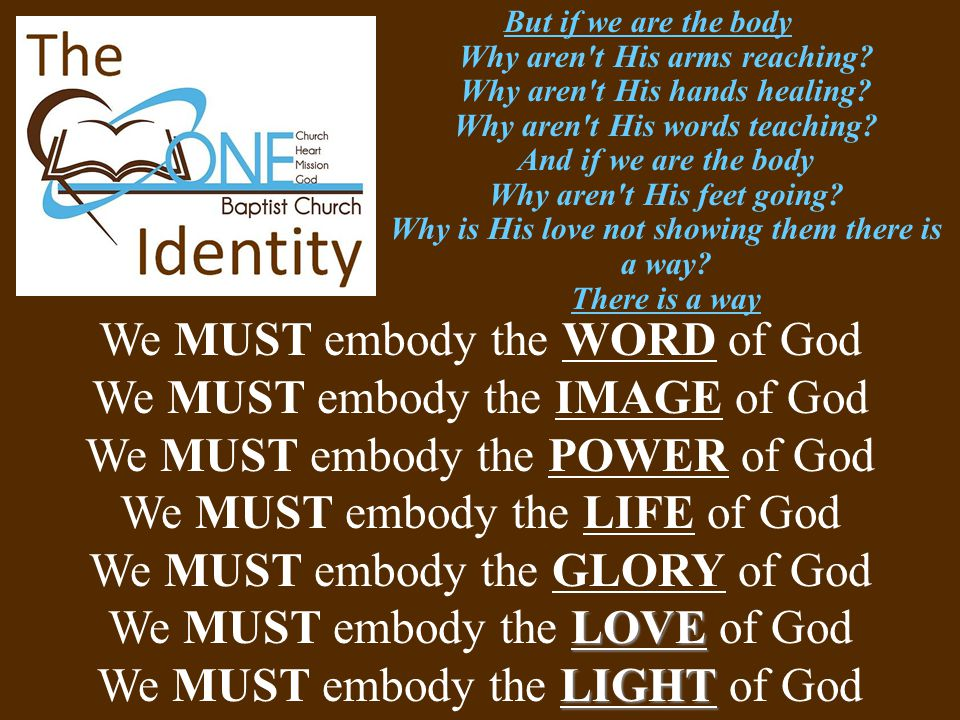 We MUST embody the WORD of God We MUST embody the IMAGE of God We MUST embody the POWER of God We MUST embody the LIFE of God We MUST embody the GLORY of God LOVE We MUST embody the LOVE of God LIGHT We MUST embody the LIGHT of God But if we are the body Why aren t His arms reaching.