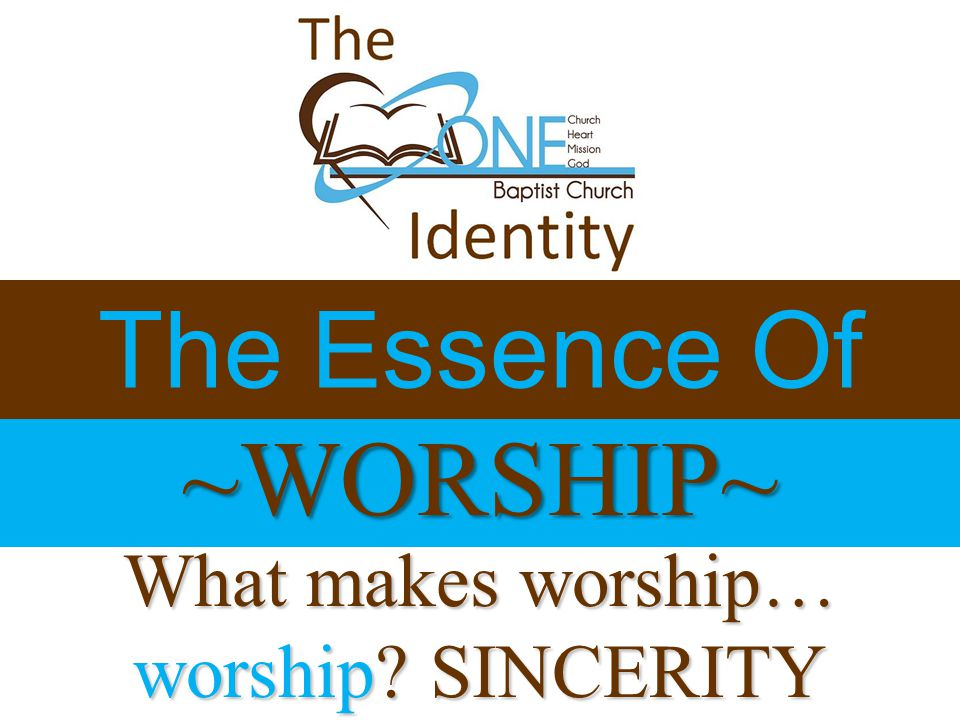 ~WORSHIP~ The Essence Of What makes worship… worship SINCERITY