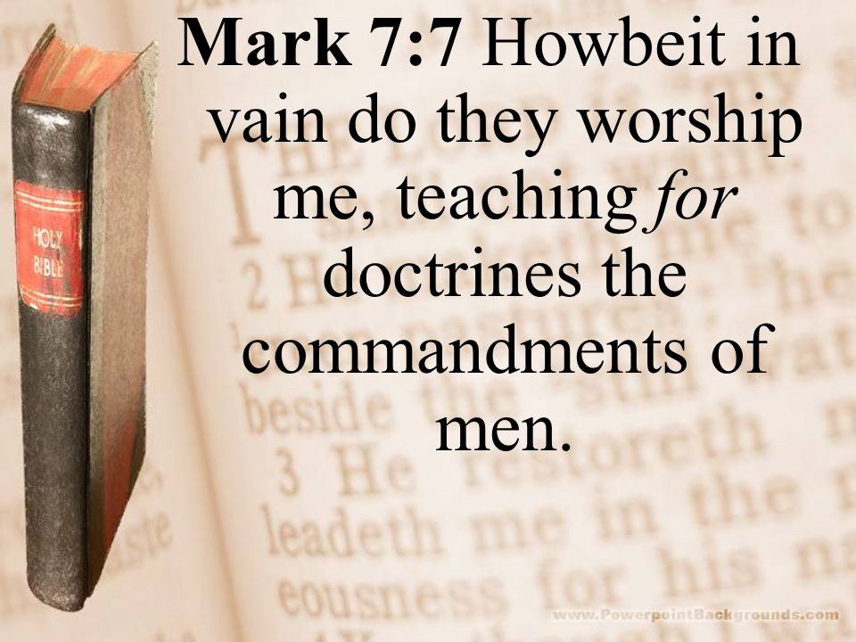 Mark 7:7 Howbeit in vain do they worship me, teaching for doctrines the commandments of men.