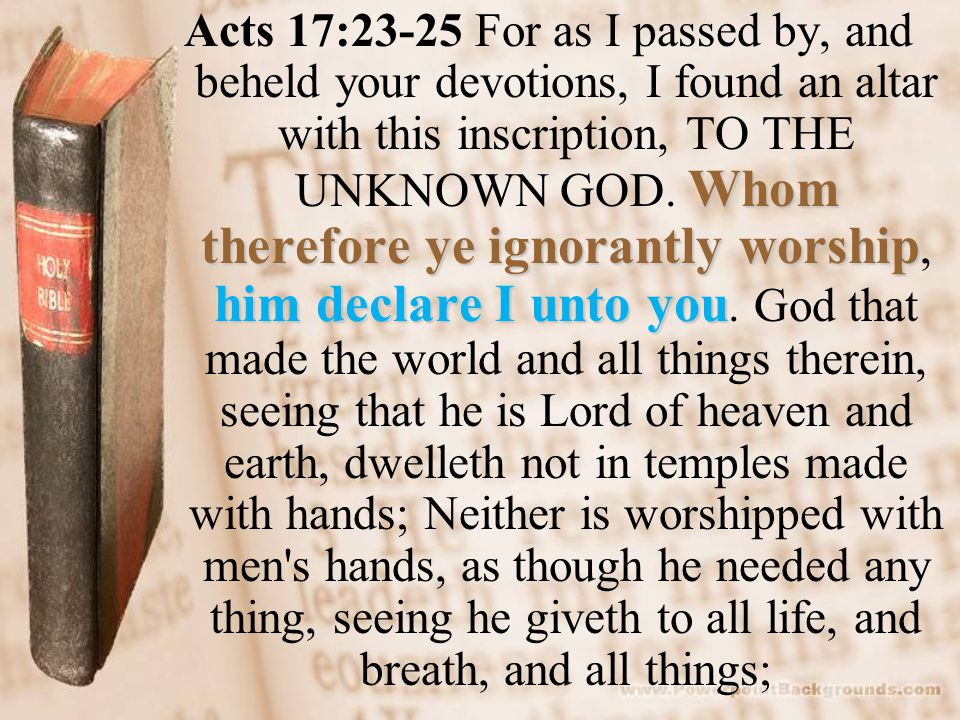 Whom therefore ye ignorantly worship him declare I unto you Acts 17:23-25 For as I passed by, and beheld your devotions, I found an altar with this in