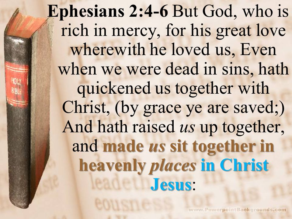 made us sit together in heavenly places in Christ Jesus Ephesians 2:4-6 But God, who is rich in mercy, for his great love wherewith he loved us, Even