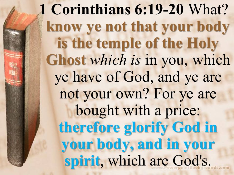 know ye not that your body is the temple of the Holy Ghost therefore glorify God in your body, and in your spirit 1 Corinthians 6:19-20 What.