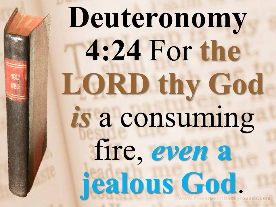 the LORDthy God is even a jealous God Deuteronomy 4:24 For the LORD thy God is a consuming fire, even a jealous God.