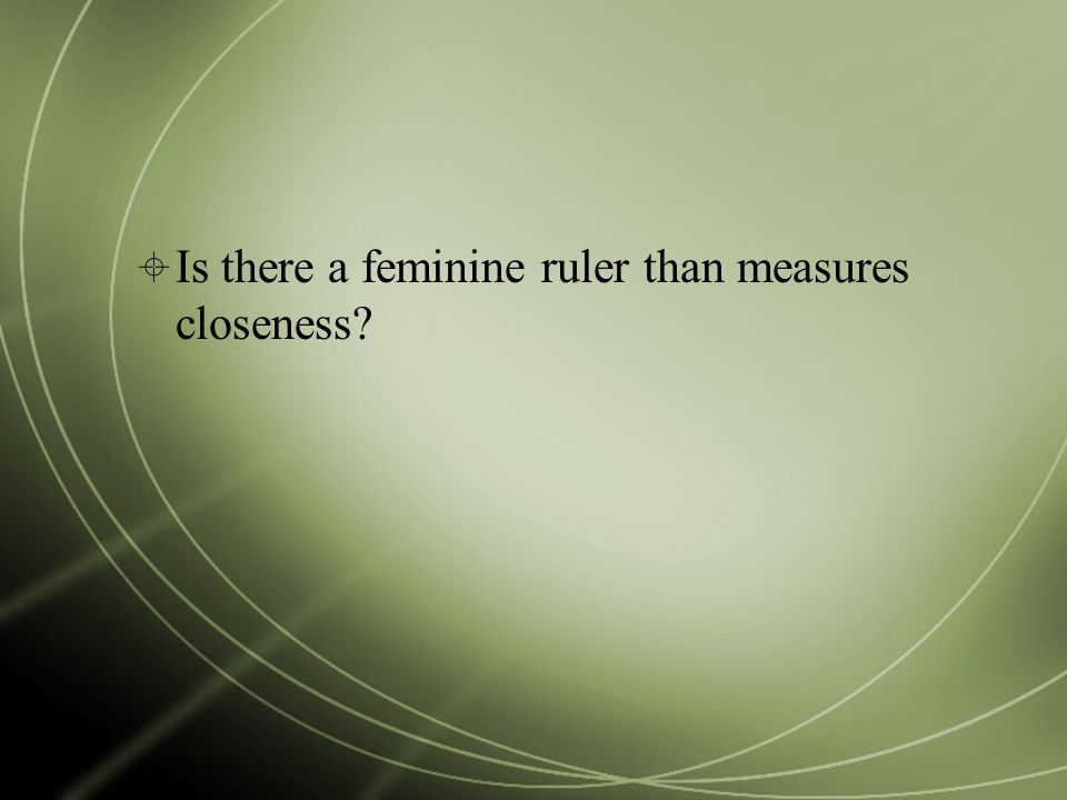  Is there a feminine ruler than measures closeness?