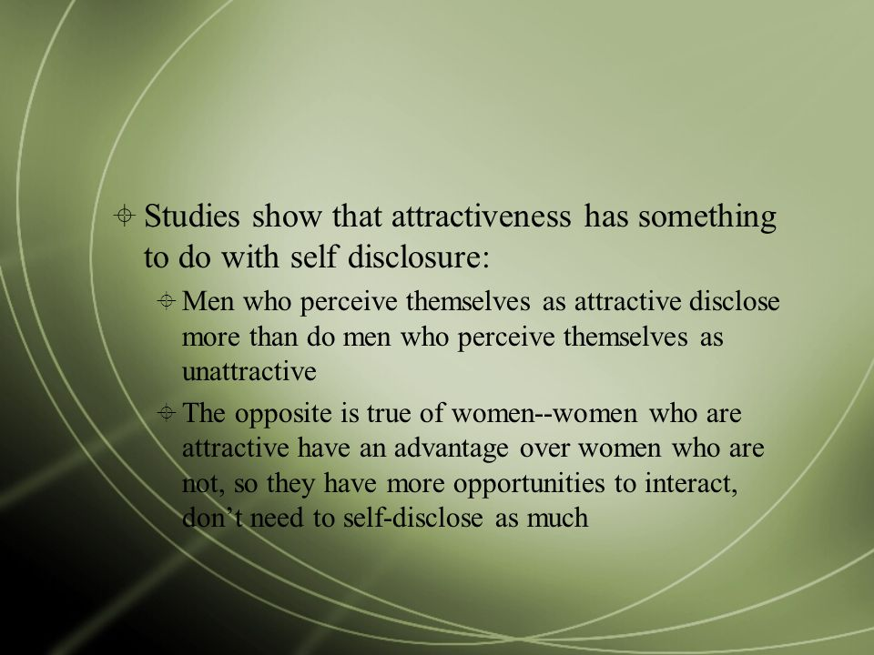  Studies show that attractiveness has something to do with self disclosure:  Men who perceive themselves as attractive disclose more than do men who