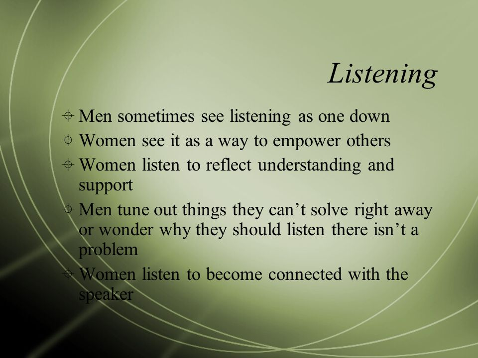 Listening  Men sometimes see listening as one down  Women see it as a way to empower others  Women listen to reflect understanding and support  Me