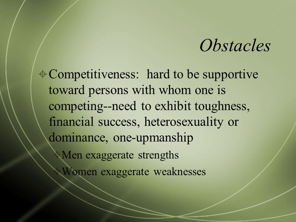 Obstacles  Competitiveness: hard to be supportive toward persons with whom one is competing--need to exhibit toughness, financial success, heterosexu