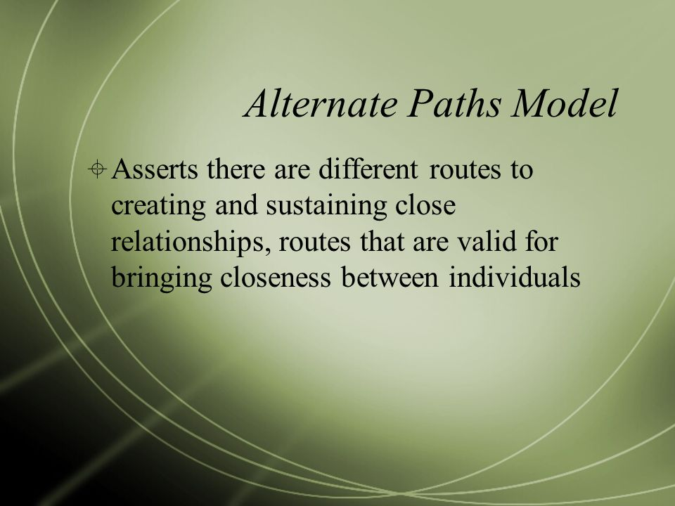 Alternate Paths Model  Asserts there are different routes to creating and sustaining close relationships, routes that are valid for bringing closenes