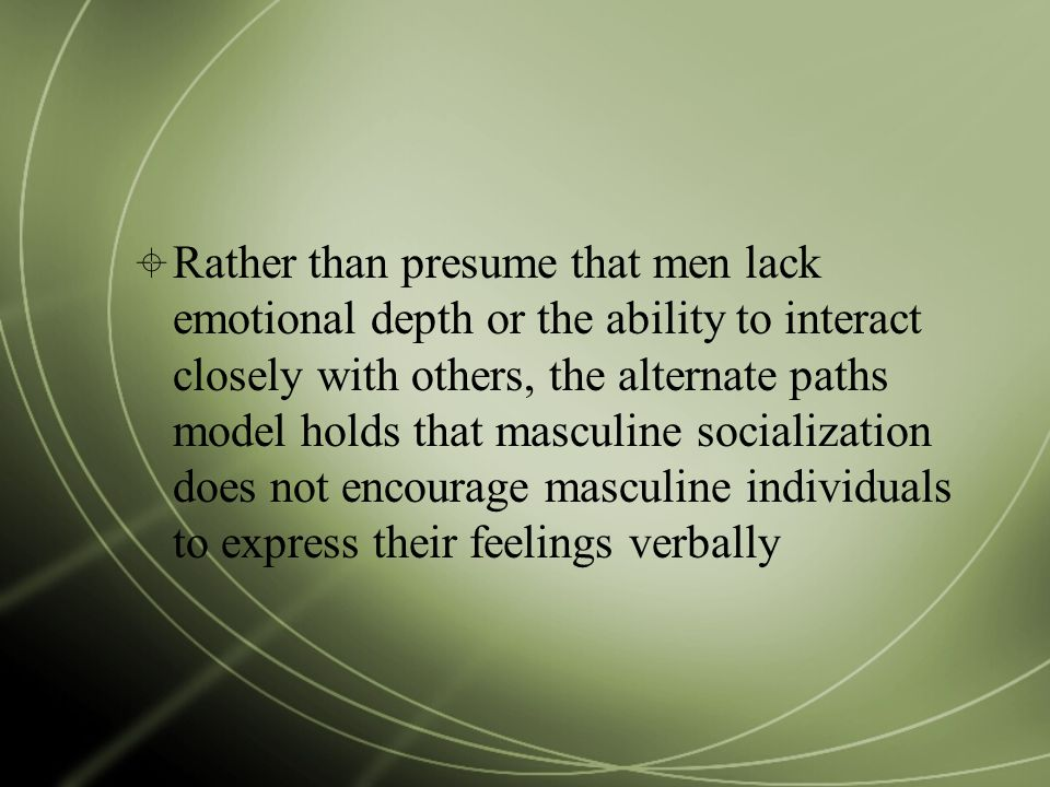  Rather than presume that men lack emotional depth or the ability to interact closely with others, the alternate paths model holds that masculine soc