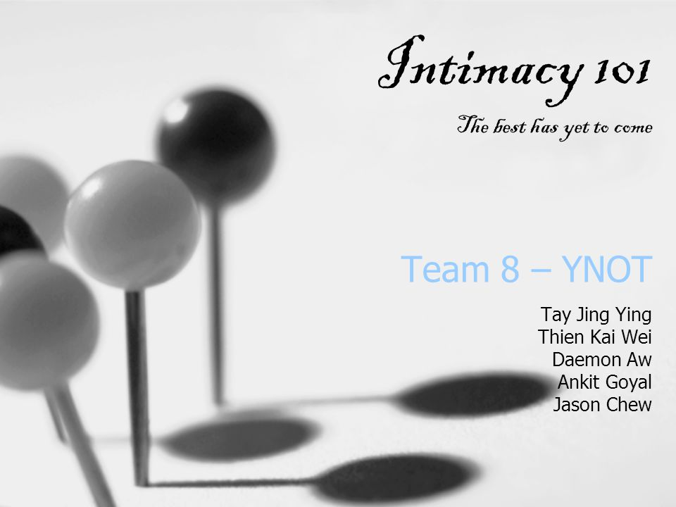 Team 8 – YNOT Tay Jing Ying Thien Kai Wei Daemon Aw Ankit Goyal Jason Chew Intimacy 101 The best has yet to come