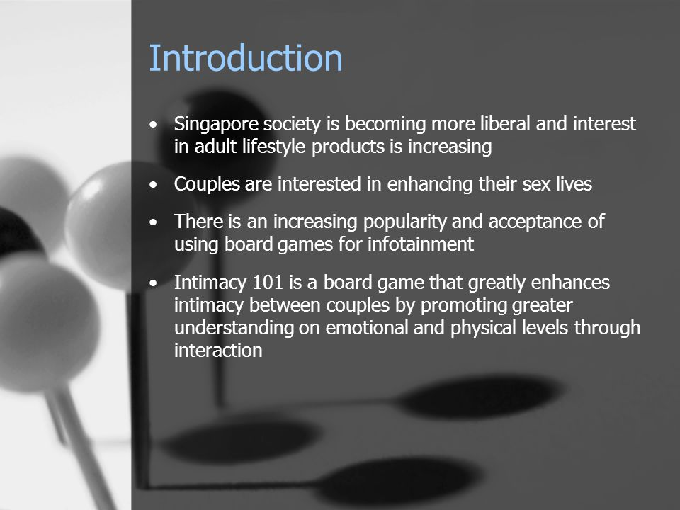 Introduction Singapore society is becoming more liberal and interest in adult lifestyle products is increasing Couples are interested in enhancing their sex lives There is an increasing popularity and acceptance of using board games for infotainment Intimacy 101 is a board game that greatly enhances intimacy between couples by promoting greater understanding on emotional and physical levels through interaction