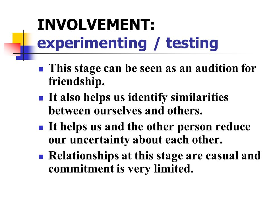 INVOLVEMENT: experimenting / testing This stage can be seen as an audition for friendship.