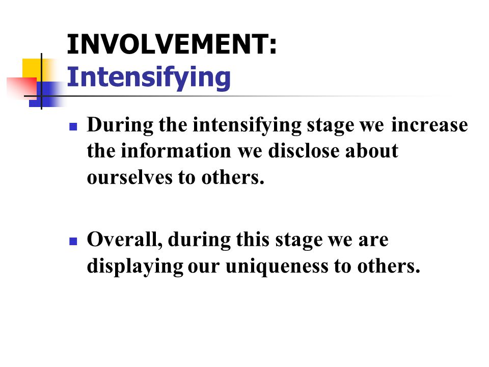 INVOLVEMENT: Intensifying During the intensifying stage we increase the information we disclose about ourselves to others.
