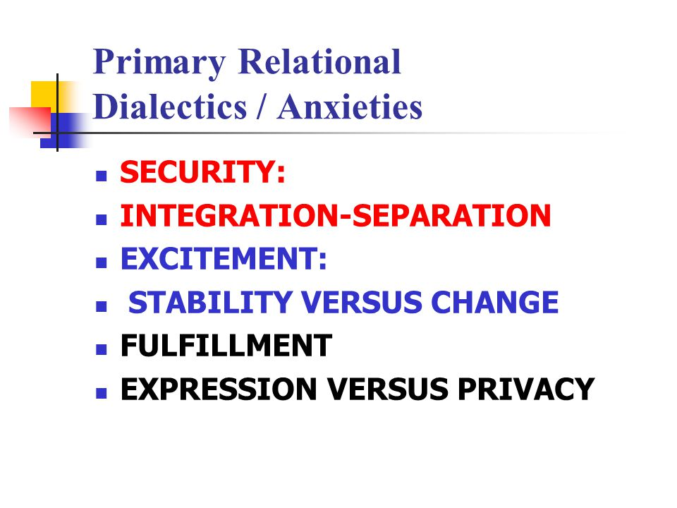 Primary Relational Dialectics / Anxieties SECURITY: INTEGRATION-SEPARATION EXCITEMENT: STABILITY VERSUS CHANGE FULFILLMENT EXPRESSION VERSUS PRIVACY